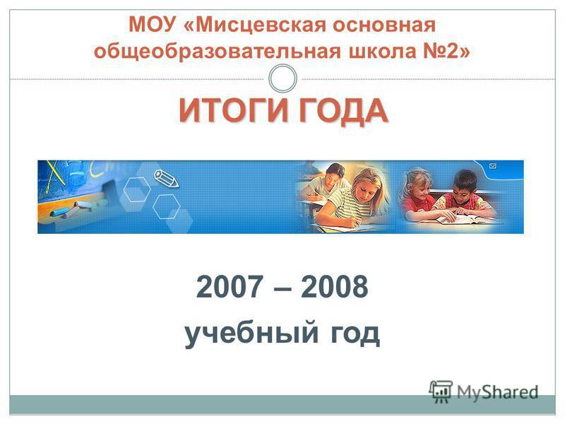 2007 – 2008 учебный год ИТОГИ ГОДА МОУ «Мисцевская основная общеобразовательная школа 2» ИТОГИ ГОДА