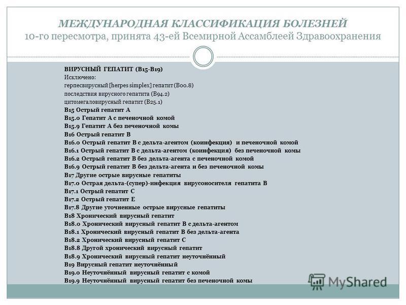 МЕЖДУНАРОДНАЯ КЛАССИФИКАЦИЯ БОЛЕЗНЕЙ 10-го пересмотра, принята 43-ей Всемирной Ассамблеей Здравоохранения ВИРУСНЫЙ ГЕПАТИТ (B15-B19) Исключено: герпесвирусный [herpes simplex] гепатит (B00.8) последствия вирусного гепатита (B94.2) цитомегаловирусный