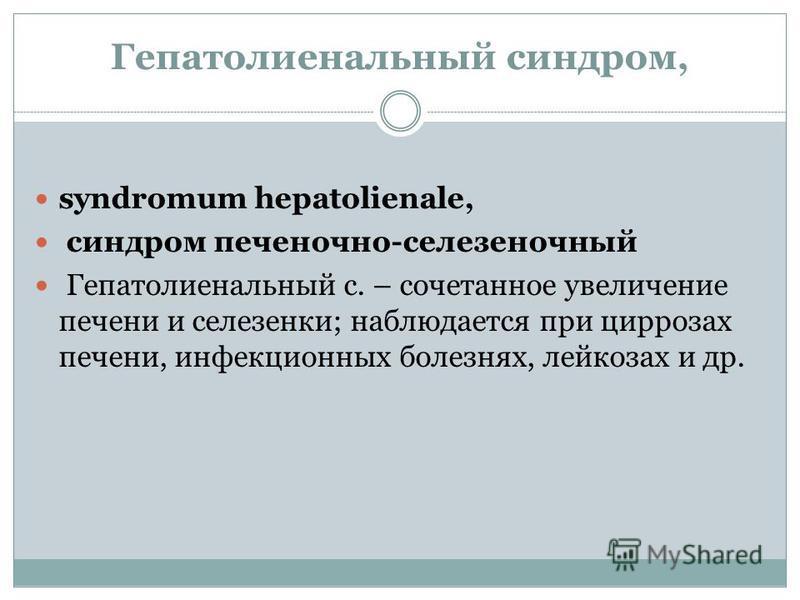 Гепатолиенальный сындром, syndromum hepatolienale, сындром печеночно-селезеночный Гепатолиенальный с. – сочетанное увеличение печени и селезенки; наблюдается при циррозах печени, инфекционных болезнях, лейкозах и др.