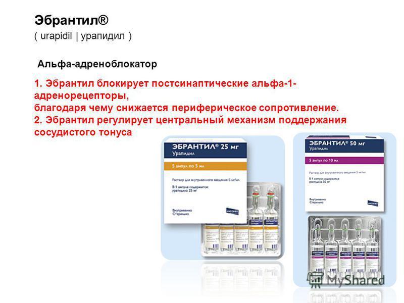 Эбрантил® ( urapidil | урапидил ) Альфа-адреноблокатор 1. Эбрантил блокирует постсинаптические альфа-1- адренорецепторы, благодаря чему снижается периферическое сопротивление. 2. Эбрантил регулирует центральный механизм поддержания сосудистого тонуса