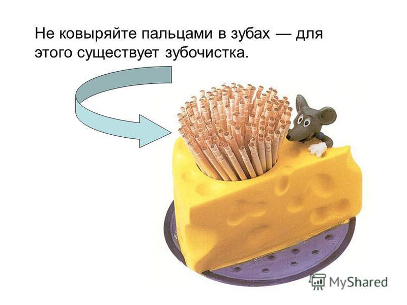 Не ковыряйте пальцами в зубах для этого существует зубочистка.