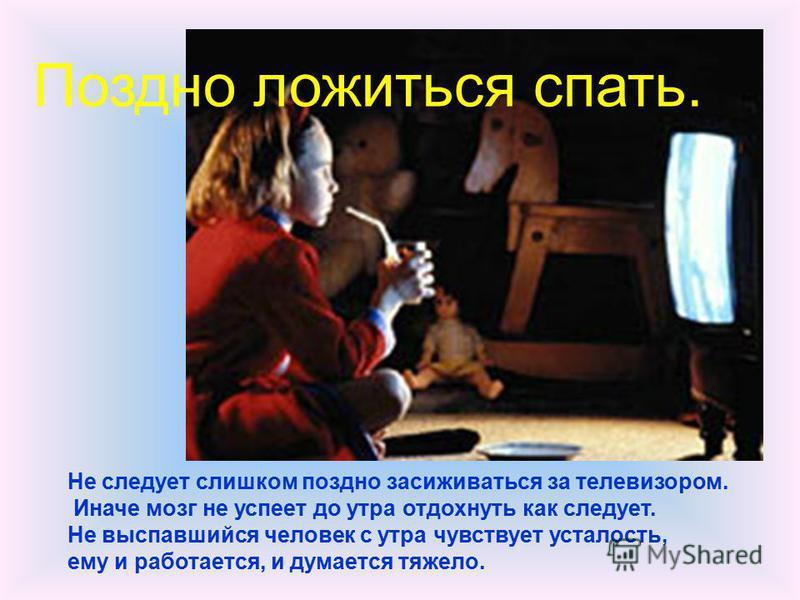 Не следует слишком поздно засиживаться за телевизором. Иначе мозг не успеет до утра отдохнуть как следует. Не выспавшийся человек с утра чувствует усталость, ему и работается, и думается тяжело. Поздно ложиться спать.
