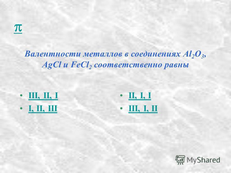 Валентности металлов в соединениях Al 2 O 3, AgCl и FeCl 2 соответственно равны III, II, I I, II, III II, I, I III, I, II