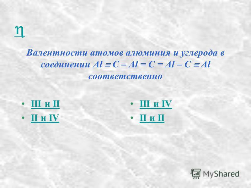 Валентности атомов алюминия и углерода в соединении Al C – Al = C = Al – C Al соответственно III и IIIII и II II и IVII и IV III и IVIII и IV II и IIII и II