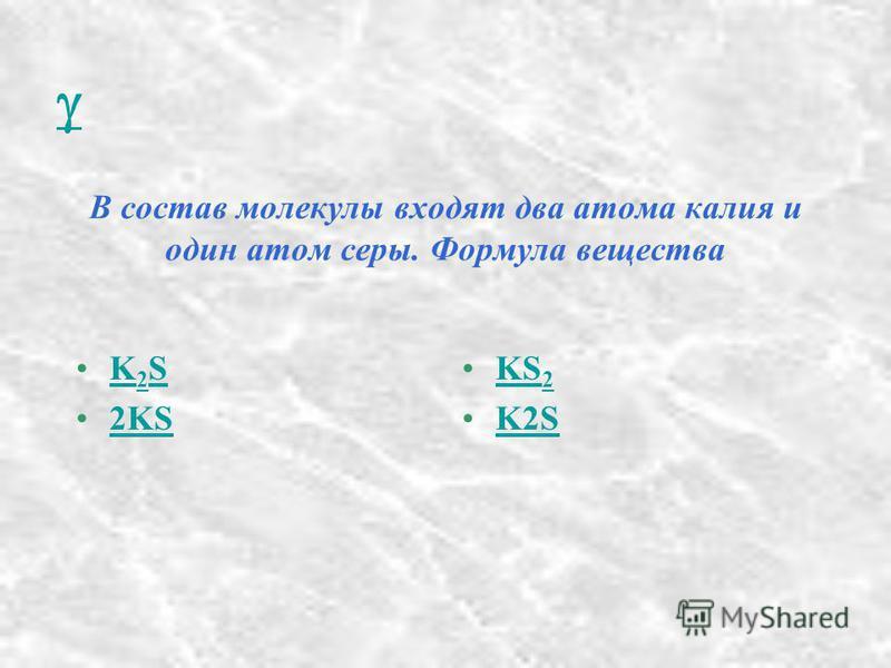 В состав молекулы входят два атома калия и один атом серы. Формула вещества K 2 SK 2 S 2KS KS 2KS 2 K2S