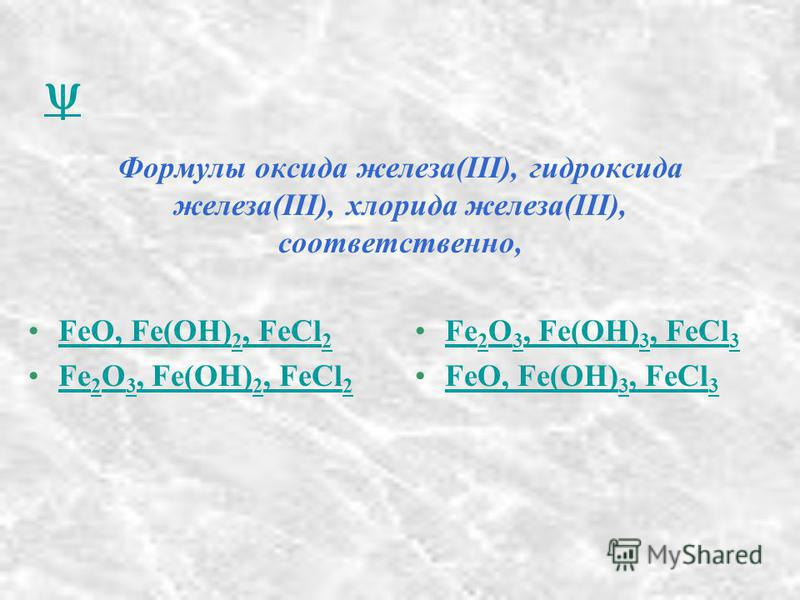Формулы оксида железа(III), гидроксида железа(III), хлорида железа(III), соответственно, FeO, Fe(OH) 2, FeCl 2FeO, Fe(OH) 2, FeCl 2 Fe 2 O 3, Fe(OH) 2, FeCl 2Fe 2 O 3, Fe(OH) 2, FeCl 2 Fe 2 O 3, Fe(OH) 3, FeCl 3Fe 2 O 3, Fe(OH) 3, FeCl 3 FeO, Fe(OH)