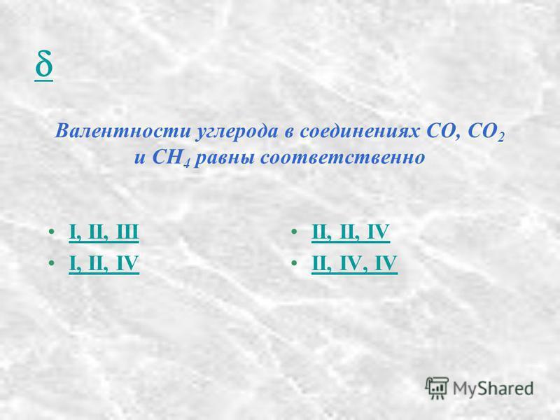 Валентности углерода в соединениях СО, СО 2 и СН 4 равны соответственно I, II, III I, II, IV II, II, IV II, IV, IV