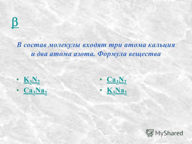 В состав молекулы входят три атома кальция и два атома азота. Формула вещества K 3 N 2K 3 N 2 Ca 3 Na 2Ca 3 Na 2 Ca 3 N 2Ca 3 N 2 K 3 Na 2K 3 Na 2