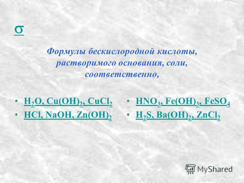 Формулы бескислородной кислоты, растворимого основания, соли, соответственно, H 2 O, Cu(OH) 2, CuCl 2H 2 O, Cu(OH) 2, CuCl 2 HCl, NaOH, Zn(OH) 2HCl, NaOH, Zn(OH) 2 HNO 3, Fe(OH) 3, FeSO 4HNO 3, Fe(OH) 3, FeSO 4 H 2 S, Ba(OH) 2, ZnCl 2H 2 S, Ba(OH) 2,