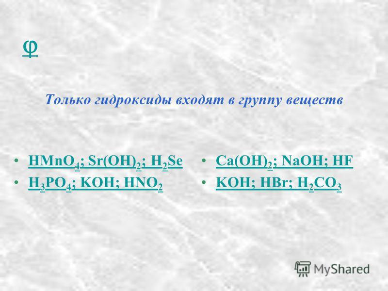 Только гидроксиды входят в группу веществ HMnO 4 ; Sr(OH) 2 ; H 2 SeHMnO 4 ; Sr(OH) 2 ; H 2 Se H 3 PO 4 ; KOH; HNO 2H 3 PO 4 ; KOH; HNO 2 Ca(OH) 2 ; NaOH; HFCa(OH) 2 ; NaOH; HF KOH; HBr; H 2 CO 3KOH; HBr; H 2 CO 3