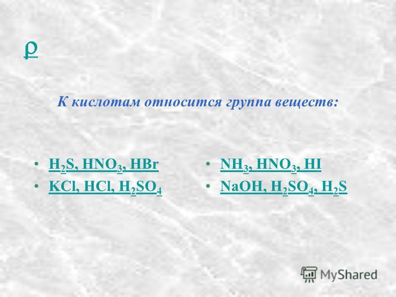 К кислотам относится группа веществ: H 2 S, HNO 3, HBrH 2 S, HNO 3, HBr KCl, HCl, H 2 SO 4KCl, HCl, H 2 SO 4 NH 3, HNO 3, HINH 3, HNO 3, HI NaOH, H 2 SO 4, H 2 SNaOH, H 2 SO 4, H 2 S