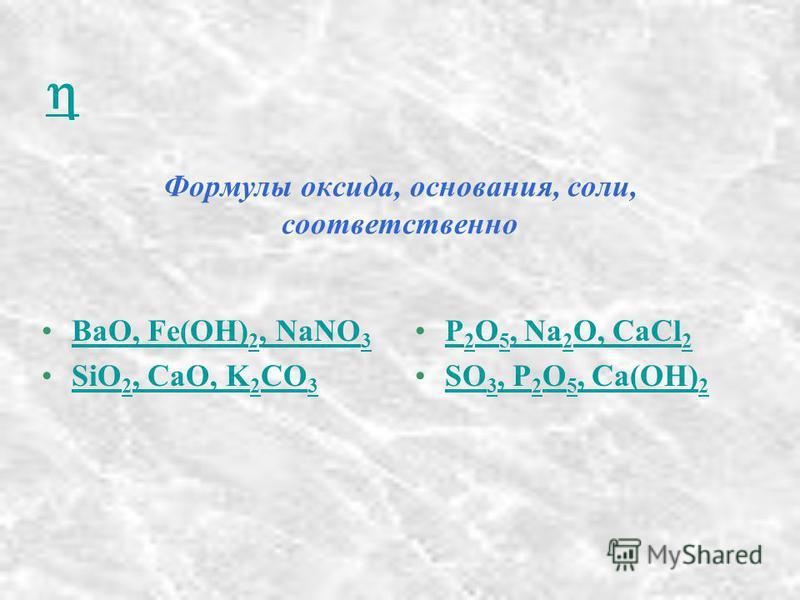 Формулы оксида, основания, соли, соответственно BaO, Fe(OH) 2, NaNO 3BaO, Fe(OH) 2, NaNO 3 SiO 2, CaO, K 2 CO 3SiO 2, CaO, K 2 CO 3 P 2 O 5, Na 2 O, CaCl 2P 2 O 5, Na 2 O, CaCl 2 SO 3, P 2 O 5, Ca(OH) 2SO 3, P 2 O 5, Ca(OH) 2