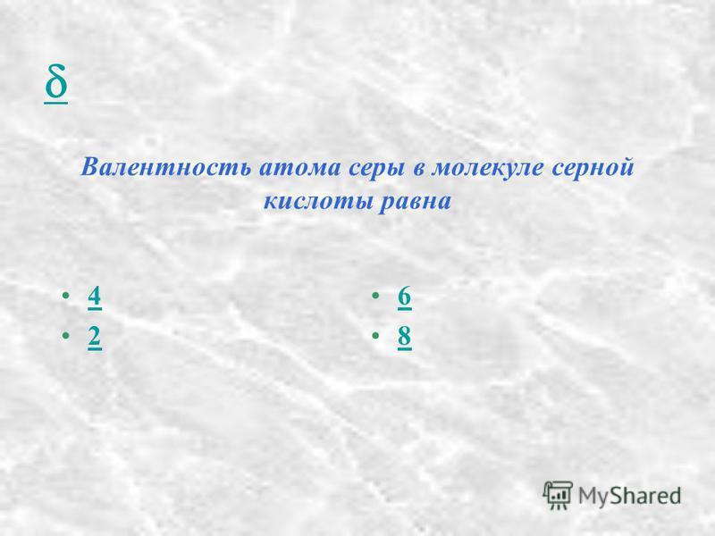 Валентность атома серы в молекуле серной кислоты равна 4 2 6 8