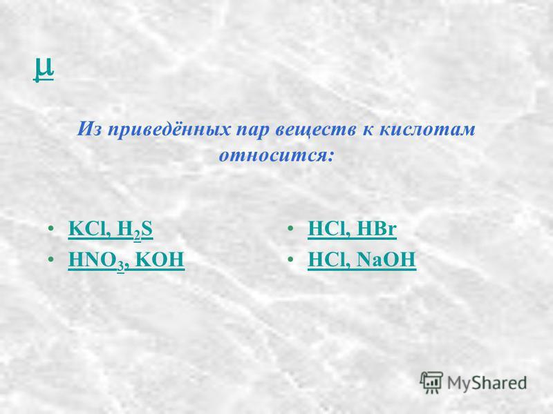 Из приведённых пар веществ к кислотам относится: KCl, H 2 SKCl, H 2 S HNO 3, KOHHNO 3, KOH HCl, HBr HCl, NaOH