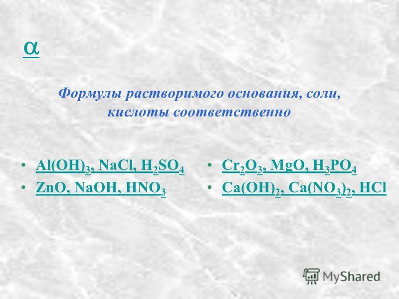 Формулы растворимого основания, соли, кислоты соответственно Al(OH) 3, NaCl, H 2 SO 4Al(OH) 3, NaCl, H 2 SO 4 ZnO, NaOH, HNO 3ZnO, NaOH, HNO 3 Cr 2 O 3, MgO, H 3 PO 4Cr 2 O 3, MgO, H 3 PO 4 Ca(OH) 2, Ca(NO 3 ) 2, HClCa(OH) 2, Ca(NO 3 ) 2, HCl