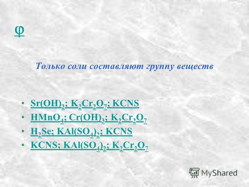 Только соли составляют группу веществ Sr(OH) 2 ; K 2 Cr 2 O 7 ; KCNSSr(OH) 2 ; K 2 Cr 2 O 7 ; KCNS HMnO 4 ; Cr(OH) 3 ; K 2 Cr 2 O 7HMnO 4 ; Cr(OH) 3 ; K 2 Cr 2 O 7 H 2 Se; KAl(SO 4 ) 2 ; KCNSH 2 Se; KAl(SO 4 ) 2 ; KCNS KCNS; KAl(SO 4 ) 2 ; K 2 Cr 2 O