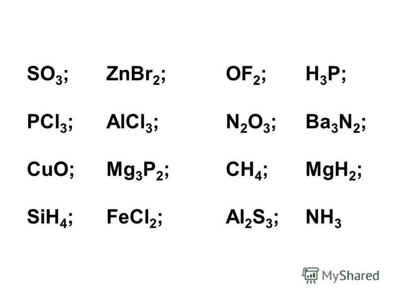 SO 3 ;ZnBr 2 ;OF 2 ;H 3 P; PCl 3 ;AlCl 3 ;N 2 O 3 ;Ba 3 N 2 ; CuO;Mg 3 P 2 ;CH 4 ;MgH 2 ; SiH 4 ;FeCl 2 ;Al 2 S 3 ;NH 3