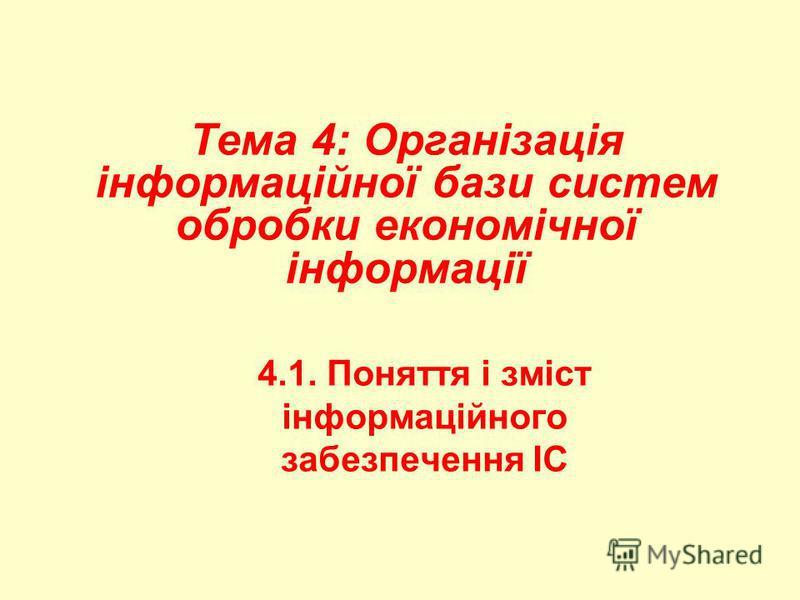 Тема 4: Організація інформаційної бази систем обробки економічної інформації 4.1. Поняття і зміст інформаційного забезпечення ІС