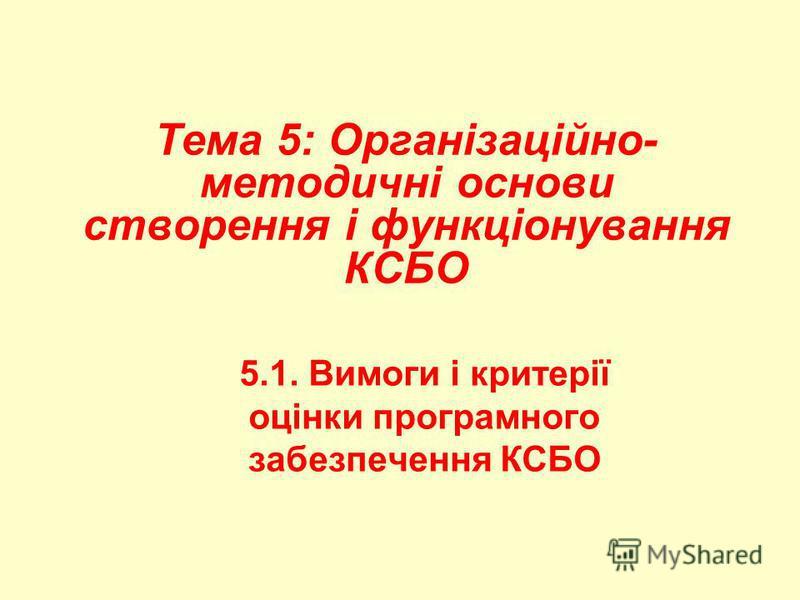 Тема 5: Організаційно- методичні основи створення і функціонування КСБО 5.1. Вимоги і критерії оцінки програмного забезпечення КСБО