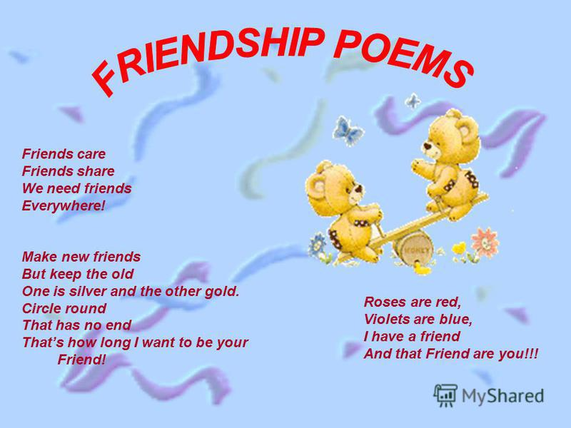 Friends care Friends share We need friends Everywhere! Make new friends But keep the old One is silver and the other gold. Circle round That has no end Thats how long I want to be your Friend! Roses are red, Violets are blue, I have a friend And that