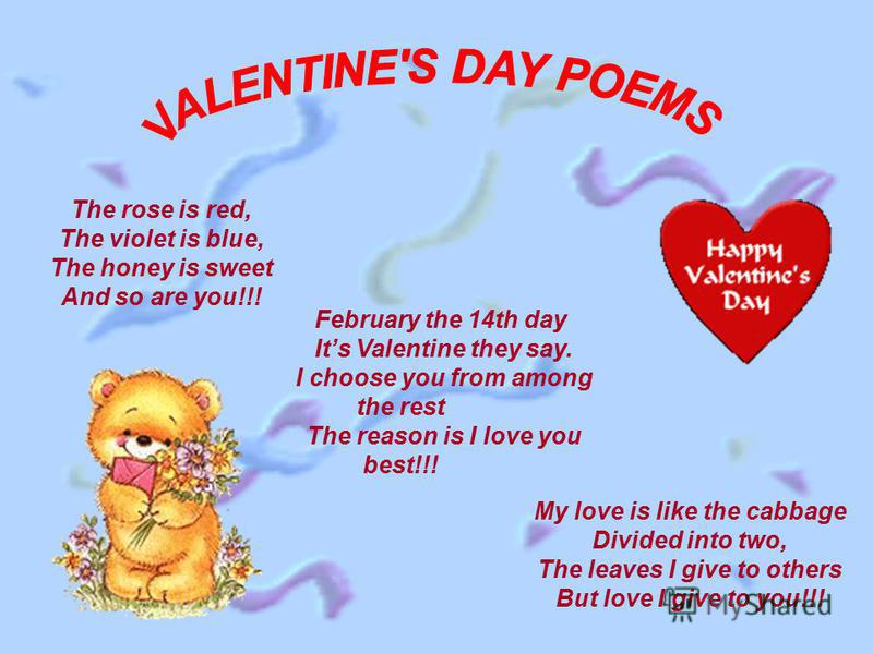 The rose is red, The violet is blue, The honey is sweet And so are you!!! My love is like the cabbage Divided into two, The leaves I give to others But love I give to you!!! February the 14th day Its Valentine they say. I choose you from among the re