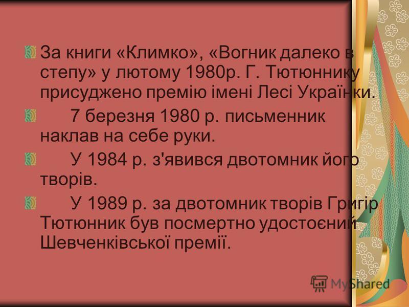 За книги «Климко», «Вогник далеко в степу» у лютому 1980р. Г. Тютюннику присуджено премію імені Лесі Українки. 7 березня 1980 р. письменник наклав на себе руки. У 1984 р. з'явився двотомник його творів. У 1989 р. за двотомник творів Григір Тютюнник б