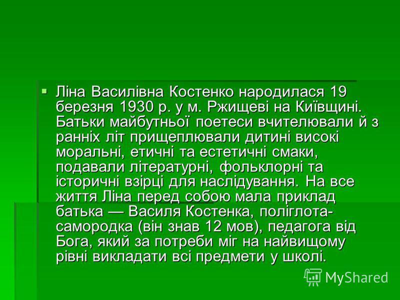 Ліна Василівна Костенко народилася 19 березня 1930 р. у м. Ржищеві на Київщині. Батьки майбутньої поетеси вчителювали й з ранніх літ прищеплювали дитині високі моральні, етичні та естетичні смаки, подавали літературні, фольклорні та історичні взірці