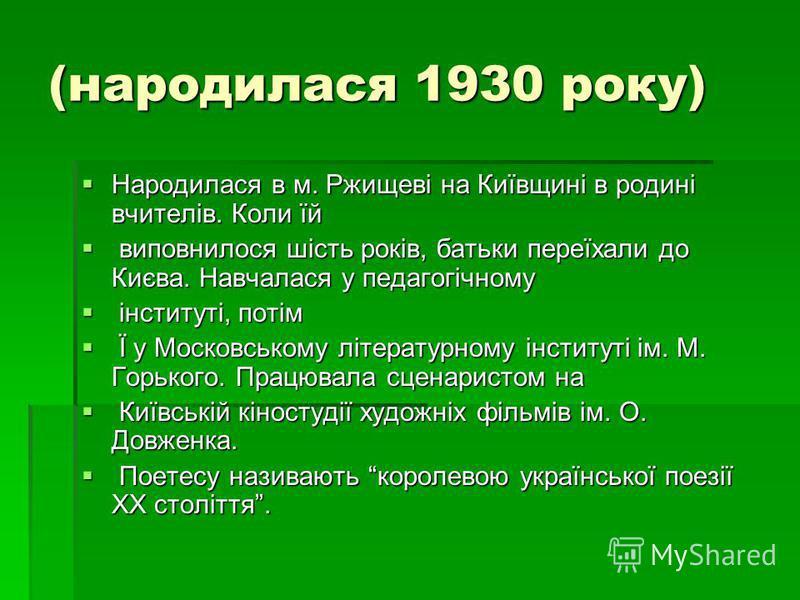 (народилася 1930 року) Народилася в м. Ржищевi на Киïвщинi в родинi вчителiв. Коли ïй Народилася в м. Ржищевi на Киïвщинi в родинi вчителiв. Коли ïй виповнилося шiсть рокiв, батьки переïхали до Києва. Навчалася у педагогiчному виповнилося шiсть рокiв