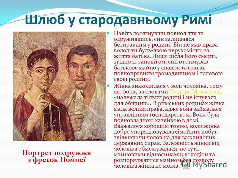 Шлюб у стародавньому Римі Навіть досягнувши повноліття та одружившись, син залишався безправним у родині. Він не мав права володіти будь-якою нерухомістю за життя батька. Лише після його смерті, згідно із заповітом, син отримував батькове майно у спа