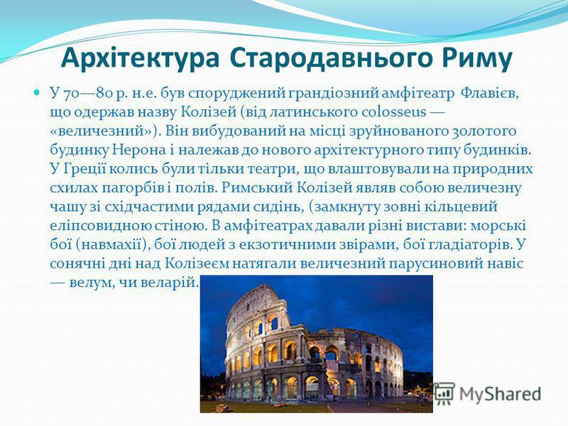 Архітектура Стародавнього Риму У 7080 р. н.е. був споруджений грандіозний амфітеатр Флавієв, що одержав назву Колізей (від латинського colosseus «величезний»). Він вибудований на місці зруйнованого 3олотого будинку Нерона і належав до нового архітект