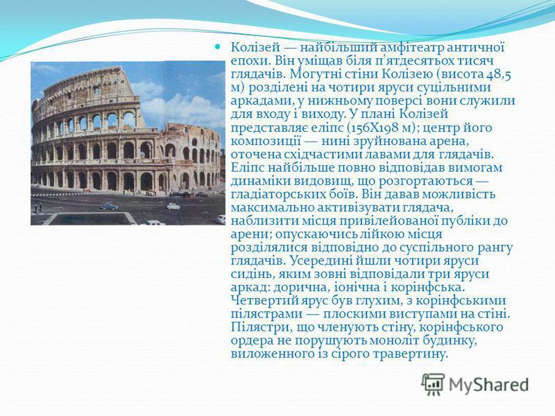 Колізей найбільший амфітеатр античної епохи. Він уміщав біля п'ятдесятьох тисяч глядачів. Могутні стіни Колізею (висота 48,5 м) розділені на чотири яруси суцільними аркадами, у нижньому поверсі вони служили для входу і виходу. У плані Колізей предста