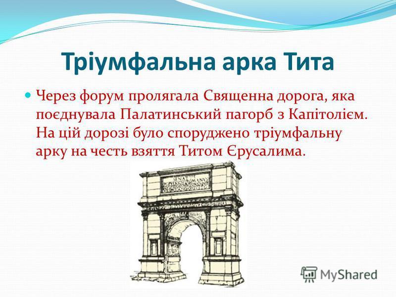 Тріумфальна арка Тита Через форум пролягала Священна дорога, яка поєднувала Палатинський пагорб з Капітолієм. На цій дорозі було споруджено тріумфальну арку на честь взяття Титом Єрусалима.