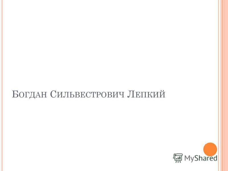 Б ОГДАН С ИЛЬВЕСТРОВИЧ Л ЕПКИЙ