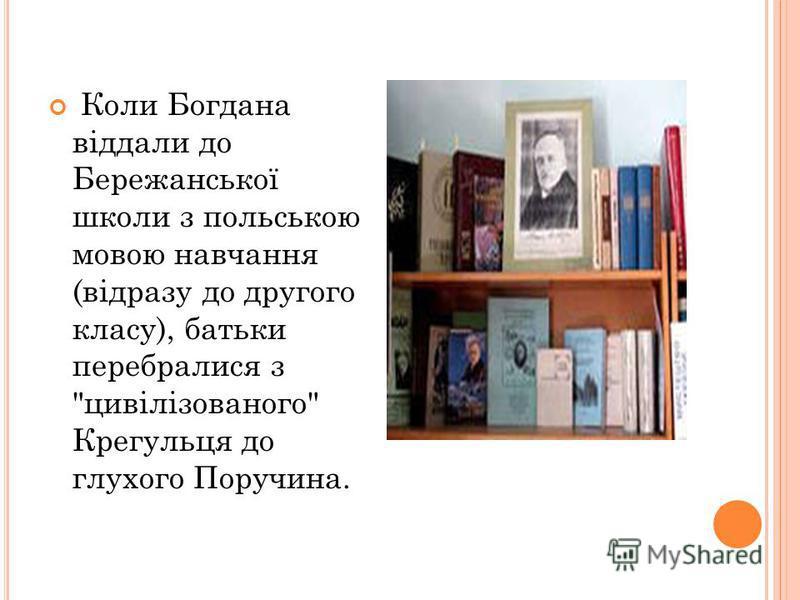 Коли Богдана віддали до Бережанської школи з польською мовою навчання (відразу до другого класу), батьки перебралися з цивілізованого Крегульця до глухого Поручина.