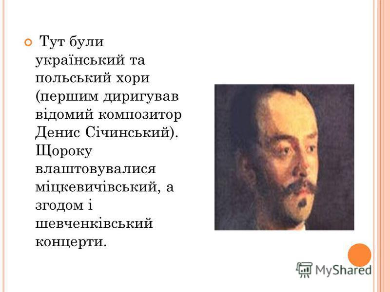 Тут були український та польський хори (першим диригував відомий композитор Денис Січинський). Щороку влаштовувалися міцкевичівський, а згодом і шевченківський концерти.