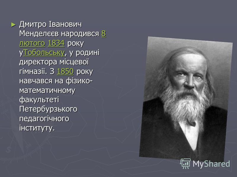 Дмитро Іванович Менделєєв народився 8 лютого 1834 року уТобольську, у родині директора місцевої гімназії. З 1850 року навчався на фізико- математичному факультеті Петербурзького педагогічного інституту. Дмитро Іванович Менделєєв народився 8 лютого 18