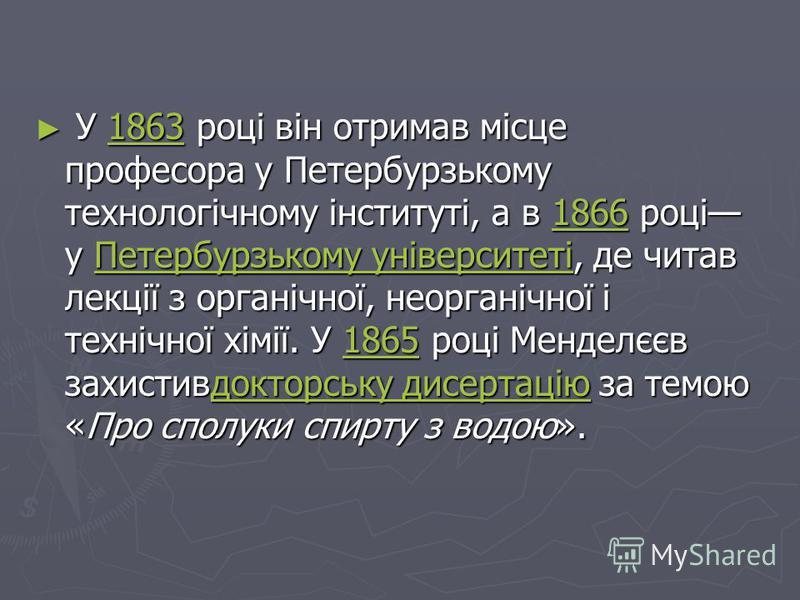 У 1863 році він отримав місце професора у Петербурзькому технологічному інституті, а в 1866 році у Петербурзькому університеті, де читав лекції з органічної, неорганічної і технічної хімії. У 1865 році Менделєєв захистивдокторську дисертацію за темою