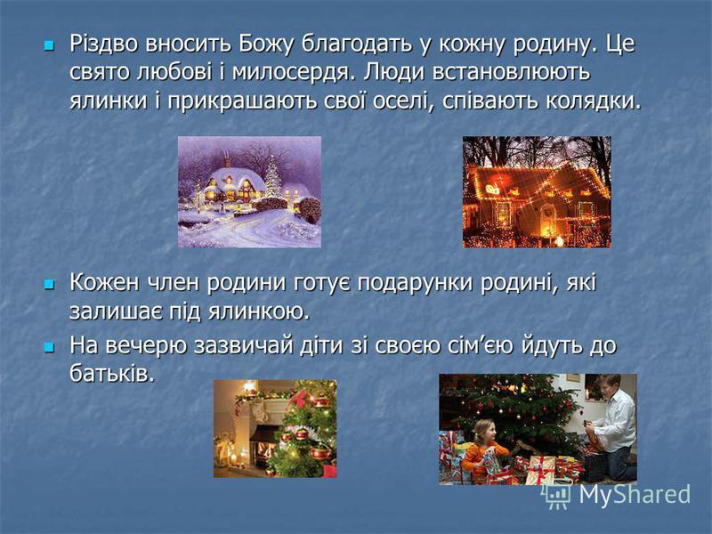 Різдво вносить Божу благодать у кожну родину. Це свято любові і милосердя. Люди встановлюють ялинки і прикрашають свої оселі, співають колядки. Різдво вносить Божу благодать у кожну родину. Це свято любові і милосердя. Люди встановлюють ялинки і прик