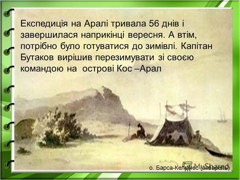 Експедиція на Аралі тривала 56 днів і завершилася наприкінці вересня. А втім, потрібно було готуватися до зимівлі. Капітан Бутаков вирішив перезимувати зі своєю командою на острові Кос –Арал о. Барса-Кельмес (акварель)