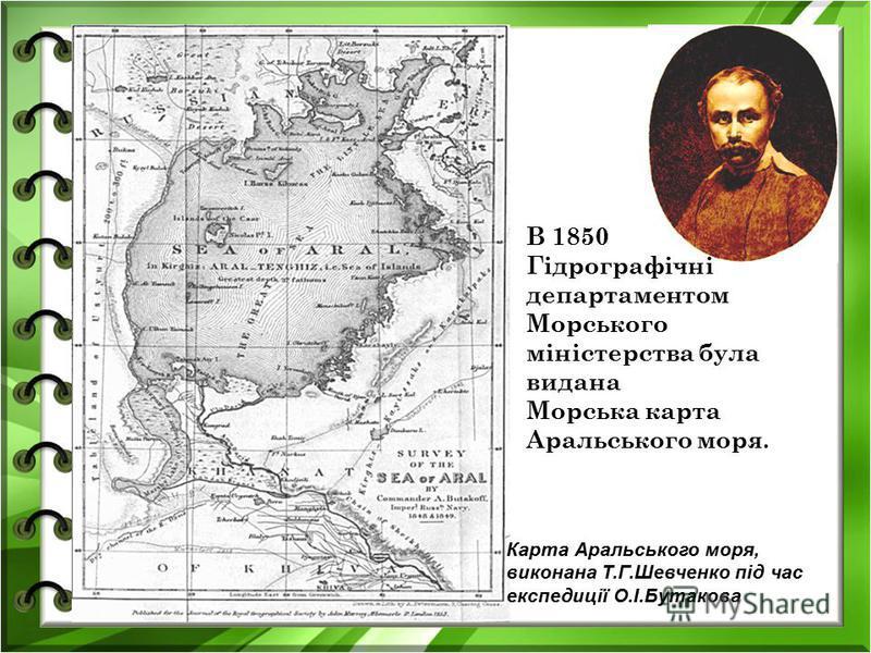 В 1850 Гідрографічні департаментом Морського міністерства була видана Морська карта Аральського моря. Карта Аральського моря, виконана Т.Г.Шевченко під час експедиції О.І.Бутакова