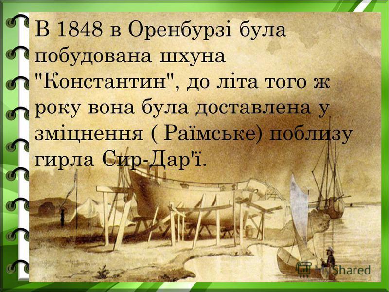 В 1848 в Оренбурзі була побудована шхуна Константин, до літа того ж року вона була доставлена у зміцнення ( Раїмське) поблизу гирла Сир-Дар'ї.