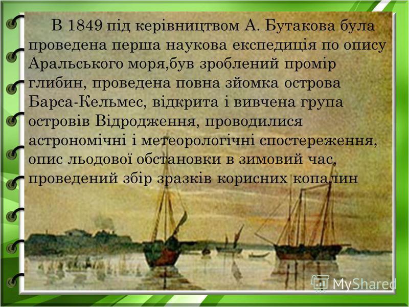 В 1849 під керівництвом А. Бутакова була проведена перша наукова експедиція по опису Аральського моря,був зроблений промір глибин, проведена повна зйомка острова Барса-Кельмес, відкрита і вивчена група островів Відродження, проводилися астрономічні і