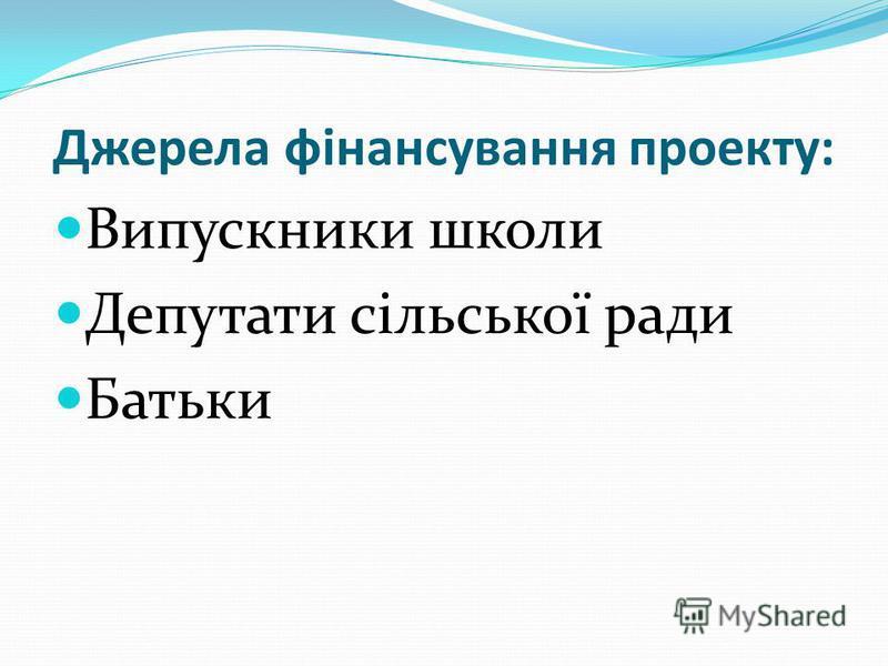 Джерела фінансування проекту: Випускники школи Депутати сільської ради Батьки
