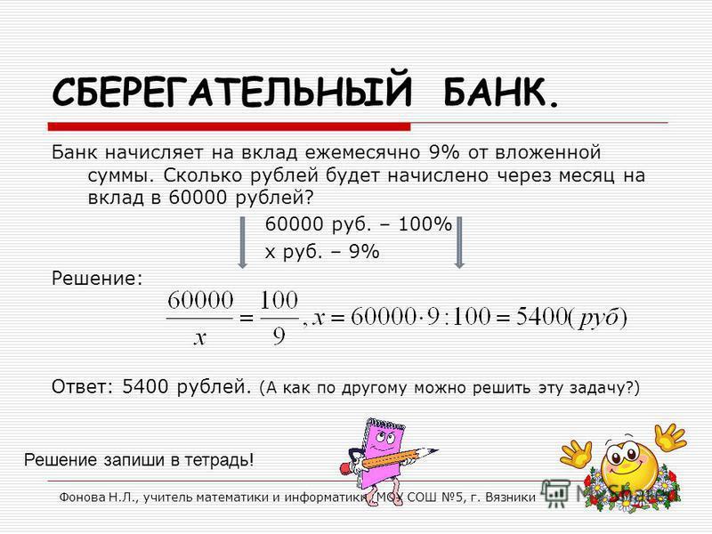 СБЕРЕГАТЕЛЬНЫЙ БАНК. Банк начисляет на вклад ежемесячно 9% от вложенной суммы. Сколько рублей будет начислено через месяц на вклад в 60000 рублей? 60000 руб. – 100% х руб. – 9% Решение: Ответ: 5400 рублей. (А как по другому можно решить эту задачу?)