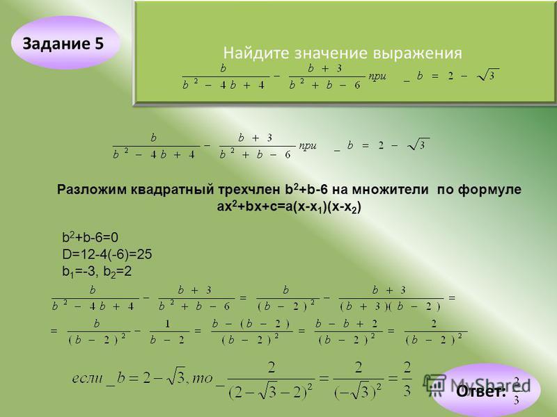 Задание 5 Найдите значение выражения Разложим квадратный трехчлен b 2 +b-6 на множители по формуле ах 2 +bх+c=а(х-х 1 )(х-х 2 ) b 2 +b-6=0 D=12-4(-6)=25 b 1 =-3, b 2 =2 Ответ: