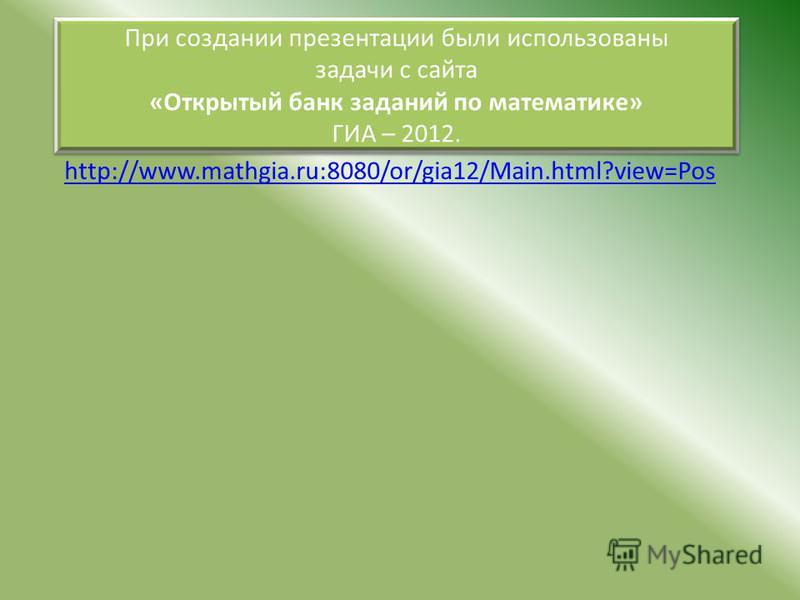 http://www.mathgia.ru:8080/or/gia12/Main.html?view=Pos При создании презентации были использованы задачи с сайта «Открытый банк заданий по математике» ГИА – 2012. При создании презентации были использованы задачи с сайта «Открытый банк заданий по мат
