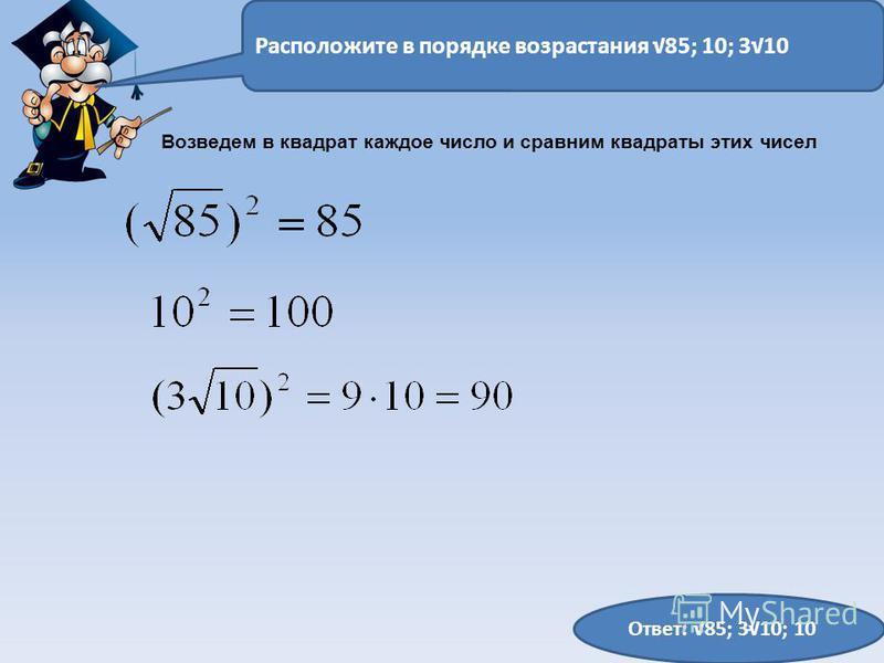Расположите в порядке возрастания 85; 10; 310 Ответ: 85; 310; 10 Возведем в квадрат каждое число и сравним квадраты этих чисел