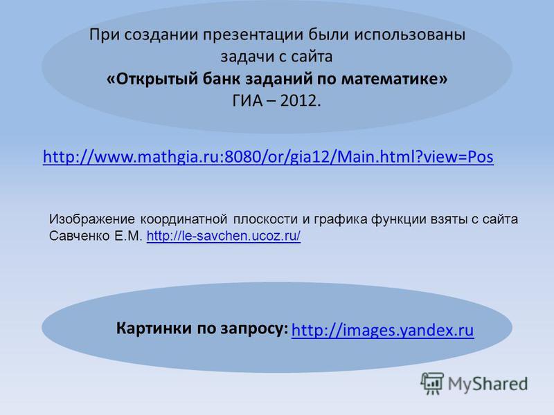 http://www.mathgia.ru:8080/or/gia12/Main.html?view=Pos При создании презентации были использованы задачи с сайта «Открытый банк заданий по математике» ГИА – 2012. Картинки по запросу: http://images.yandex.ru Изображение координатной плоскости и графи
