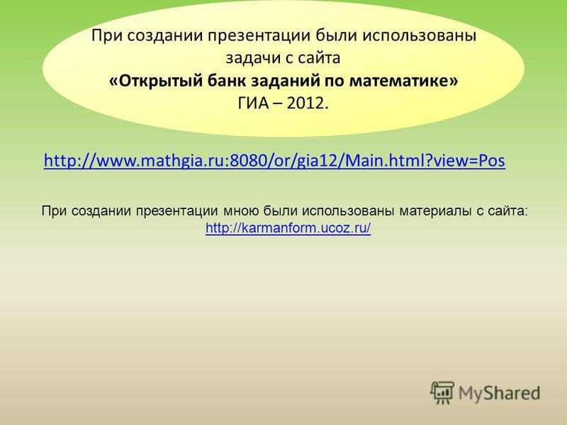 http://www.mathgia.ru:8080/or/gia12/Main.html?view=Pos При создании презентации были использованы задачи с сайта «Открытый банк заданий по математике» ГИА – 2012. При создании презентации мною были использованы материалы с сайта: http://karmanform.uc
