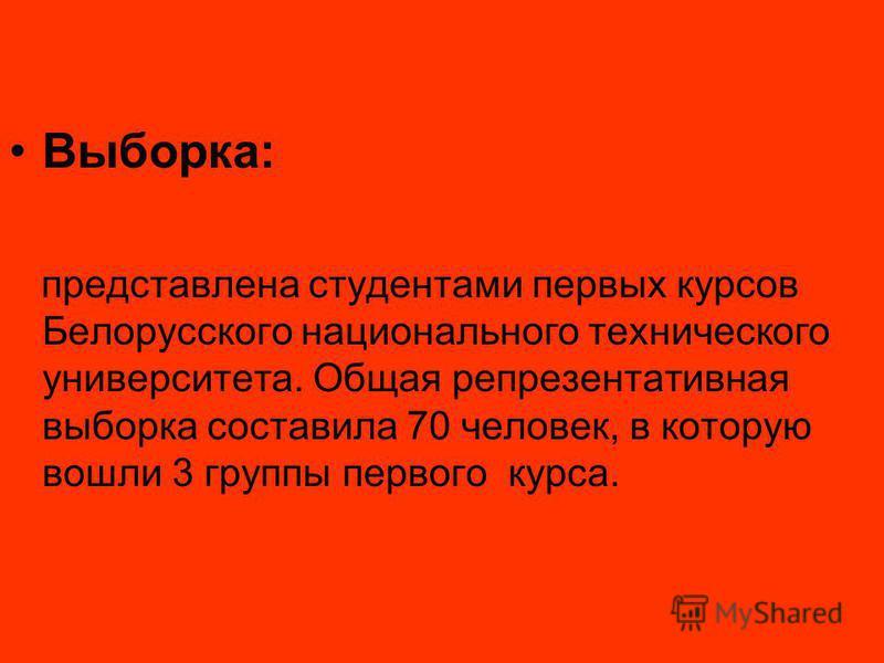 Выборка: представлена студентами первых курсов Белорусского национального технического университета. Общая репрезентативная выборка составила 70 человек, в которую вошли 3 группы первого курса.